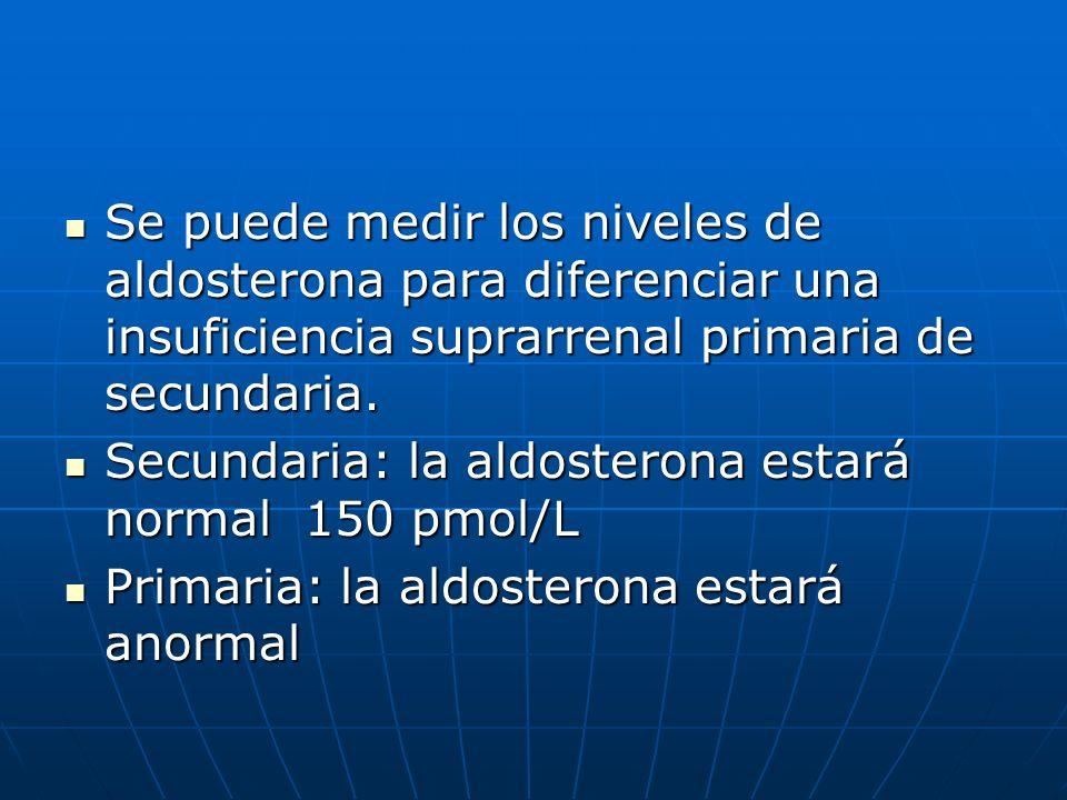 Se puede medir los niveles de aldosterona para diferenciar una insuficiencia suprarrenal primaria de secundaria. Se puede medir los niveles de aldoste