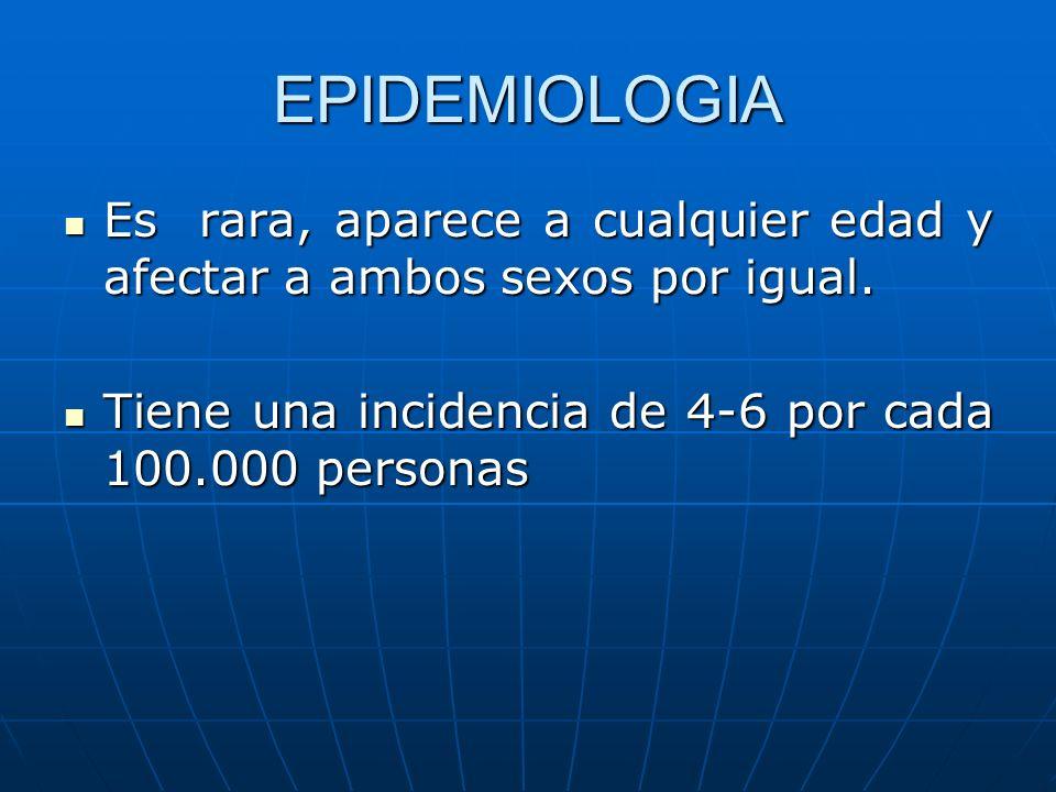 EPIDEMIOLOGIA Es rara, aparece a cualquier edad y afectar a ambos sexos por igual. Es rara, aparece a cualquier edad y afectar a ambos sexos por igual