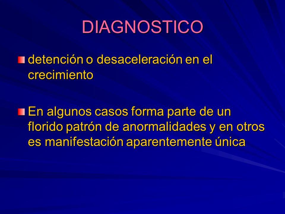 DIAGNOSTICO detención o desaceleración en el crecimiento En algunos casos forma parte de un florido patrón de anormalidades y en otros es manifestació