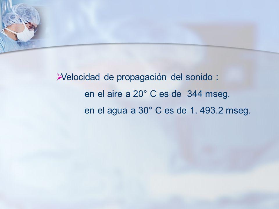 Velocidad de propagación del sonido : en el aire a 20° C es de 344 mseg. en el agua a 30° C es de 1. 493.2 mseg.
