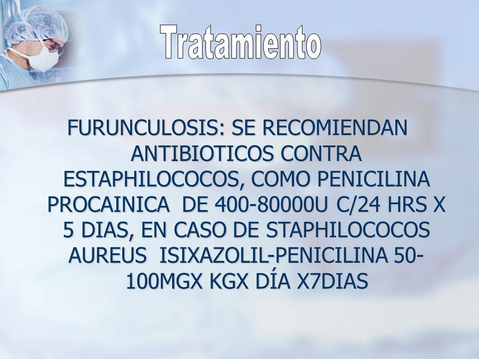 FURUNCULOSIS: SE RECOMIENDAN ANTIBIOTICOS CONTRA ESTAPHILOCOCOS, COMO PENICILINA PROCAINICA DE 400-80000U C/24 HRS X 5 DIAS, EN CASO DE STAPHILOCOCOS