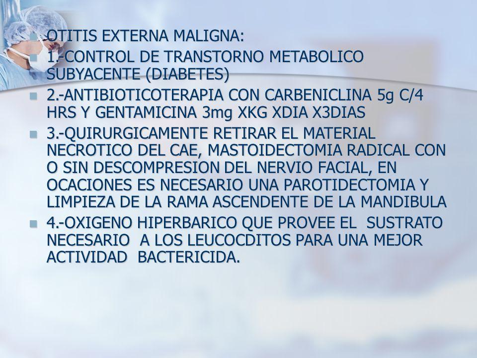 OTITIS EXTERNA MALIGNA: OTITIS EXTERNA MALIGNA: 1.-CONTROL DE TRANSTORNO METABOLICO SUBYACENTE (DIABETES) 1.-CONTROL DE TRANSTORNO METABOLICO SUBYACEN