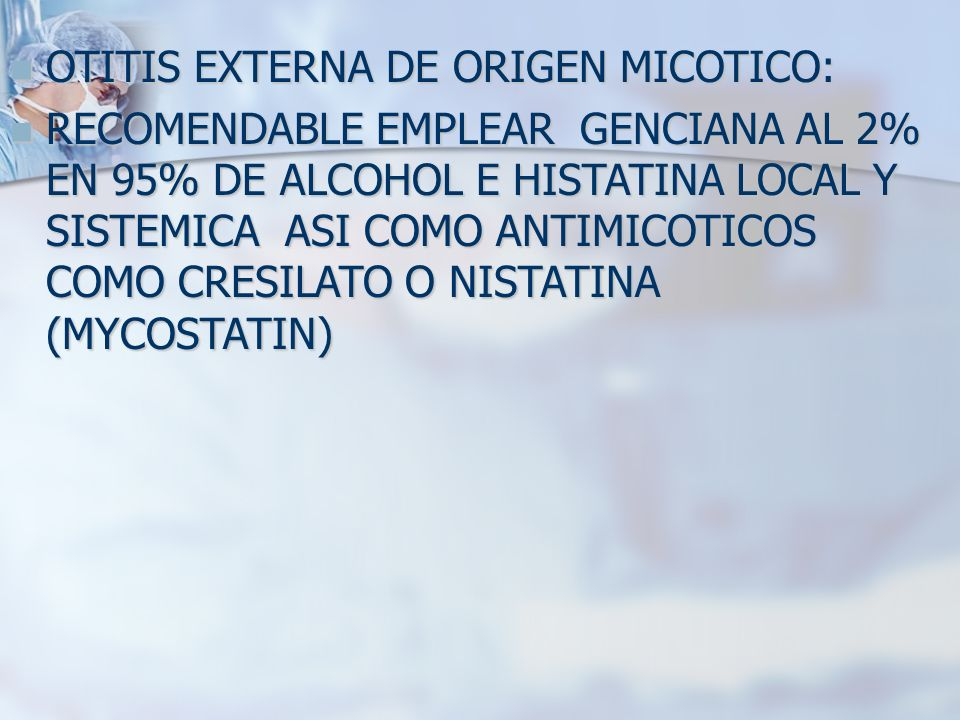 OTITIS EXTERNA DE ORIGEN MICOTICO: OTITIS EXTERNA DE ORIGEN MICOTICO: RECOMENDABLE EMPLEAR GENCIANA AL 2% EN 95% DE ALCOHOL E HISTATINA LOCAL Y SISTEM