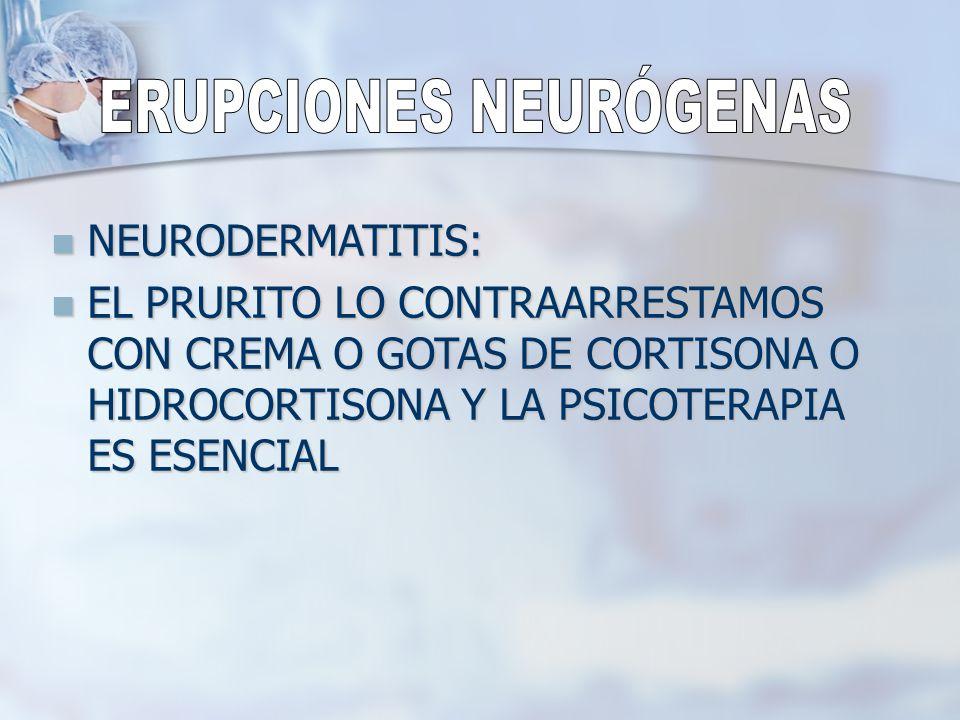 NEURODERMATITIS: NEURODERMATITIS: EL PRURITO LO CONTRAARRESTAMOS CON CREMA O GOTAS DE CORTISONA O HIDROCORTISONA Y LA PSICOTERAPIA ES ESENCIAL EL PRUR