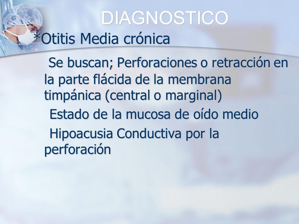 DIAGNOSTICO *Otitis Media crónica Se buscan; Perforaciones o retracción en la parte flácida de la membrana timpánica (central o marginal) Se buscan; P