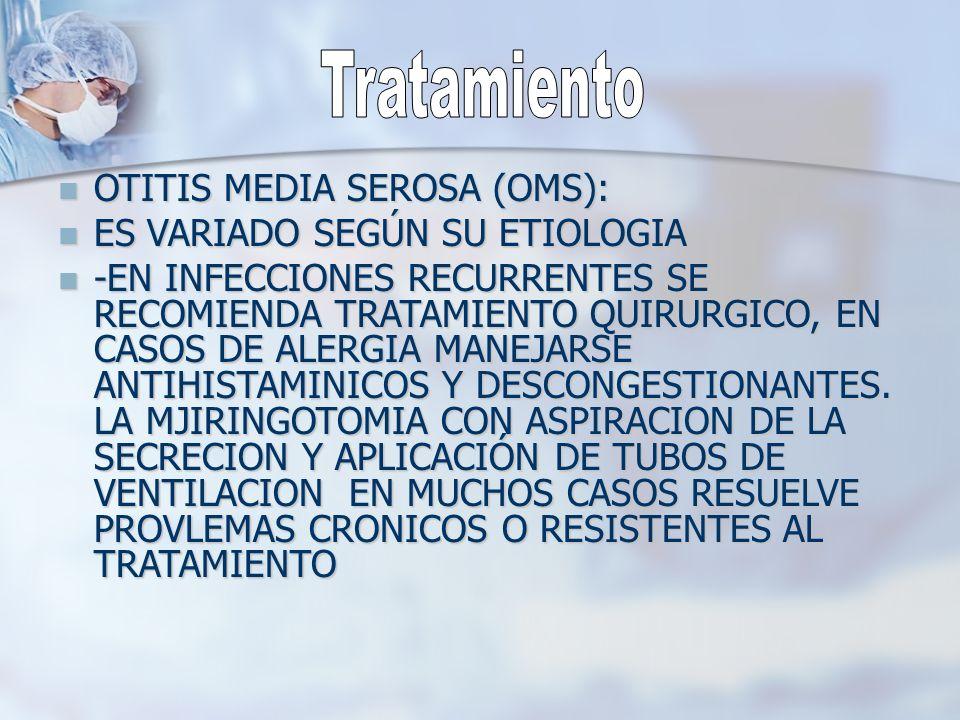 OTITIS MEDIA SEROSA (OMS): OTITIS MEDIA SEROSA (OMS): ES VARIADO SEGÚN SU ETIOLOGIA ES VARIADO SEGÚN SU ETIOLOGIA -EN INFECCIONES RECURRENTES SE RECOM