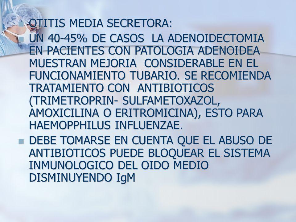 OTITIS MEDIA SECRETORA: OTITIS MEDIA SECRETORA: UN 40-45% DE CASOS LA ADENOIDECTOMIA EN PACIENTES CON PATOLOGIA ADENOIDEA MUESTRAN MEJORIA CONSIDERABL