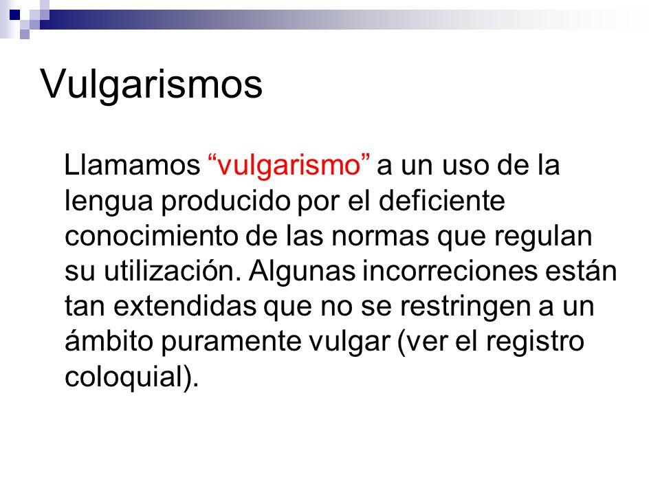 Vulgarismos Llamamos vulgarismo a un uso de la lengua producido por el deficiente conocimiento de las normas que regulan su utilización.