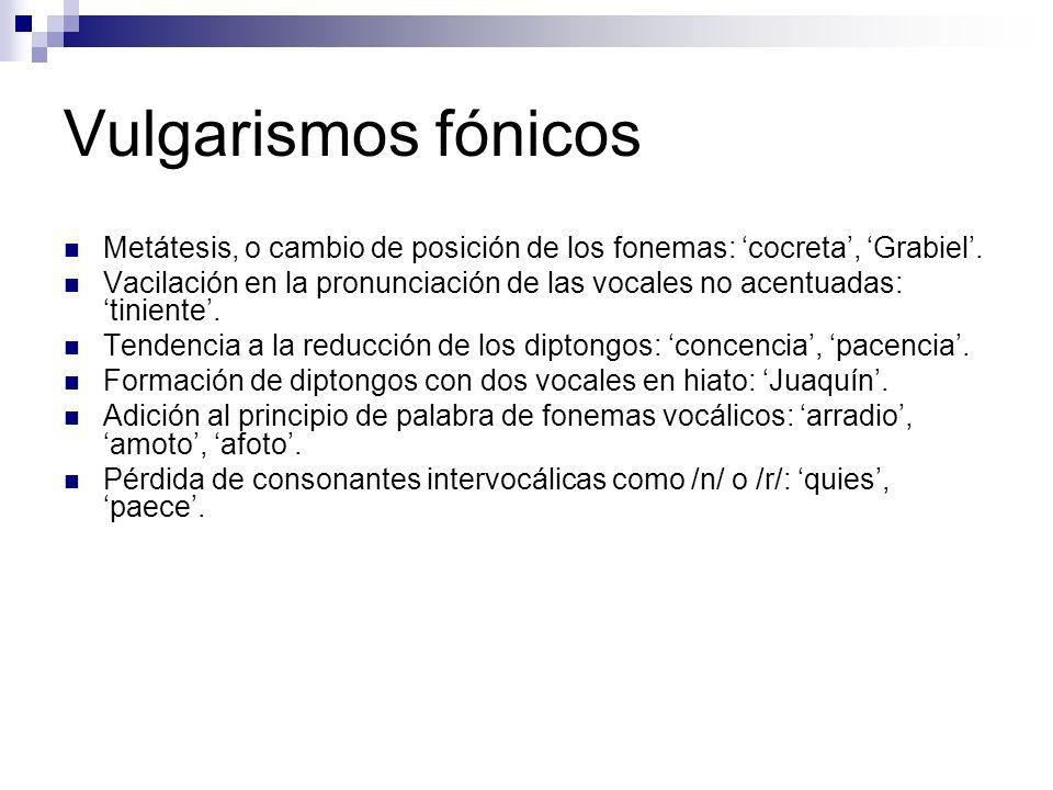 Vulgarismos fónicos Metátesis, o cambio de posición de los fonemas: cocreta, Grabiel.