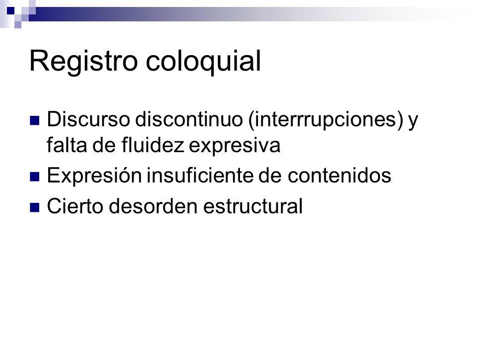 Registro coloquial Discurso discontinuo (interrrupciones) y falta de fluidez expresiva Expresión insuficiente de contenidos Cierto desorden estructural