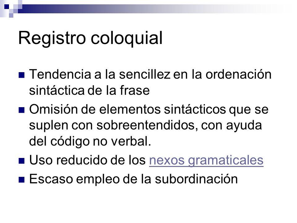 Registro coloquial Tendencia a la sencillez en la ordenación sintáctica de la frase Omisión de elementos sintácticos que se suplen con sobreentendidos, con ayuda del código no verbal.