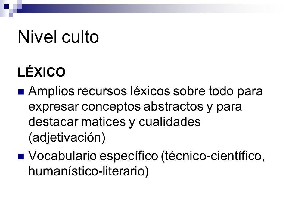 Nivel culto LÉXICO Amplios recursos léxicos sobre todo para expresar conceptos abstractos y para destacar matices y cualidades (adjetivación) Vocabulario específico (técnico-científico, humanístico-literario)