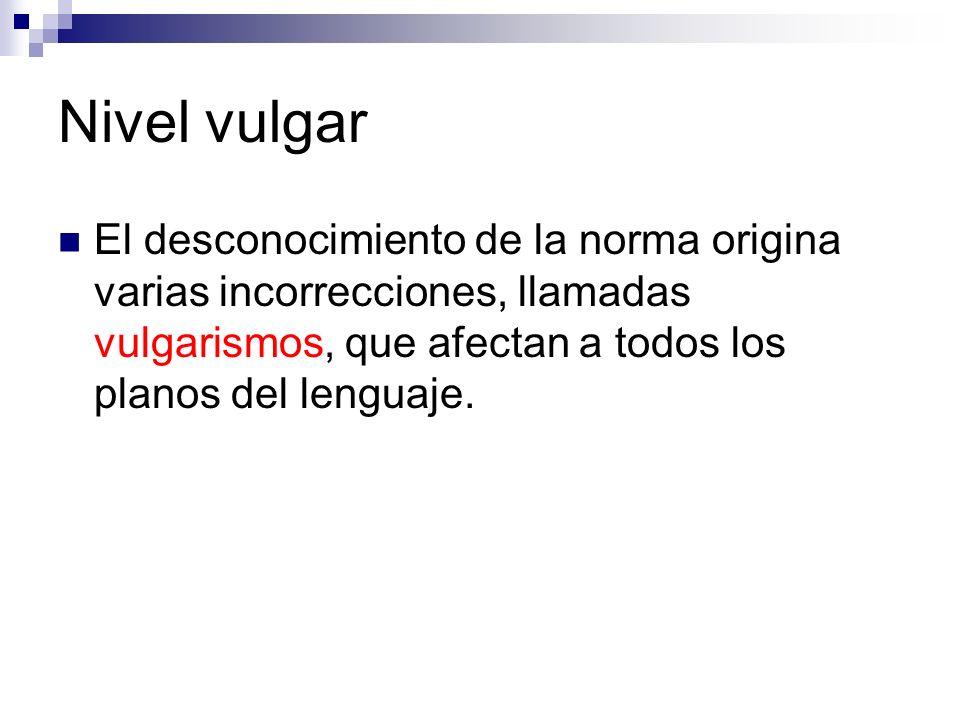 Nivel vulgar El desconocimiento de la norma origina varias incorrecciones, llamadas vulgarismos, que afectan a todos los planos del lenguaje.