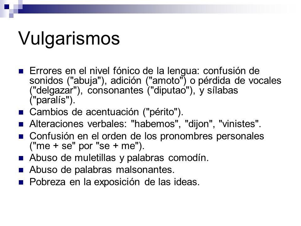 Vulgarismos Errores en el nivel fónico de la lengua: confusión de sonidos ( abuja ), adición ( amoto ) o pérdida de vocales ( delgazar ), consonantes ( diputao ), y sílabas ( paralís ).