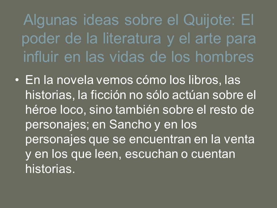 Algunas ideas sobre el Quijote: El poder de la literatura y el arte para influir en las vidas de los hombres En la novela vemos cómo los libros, las h