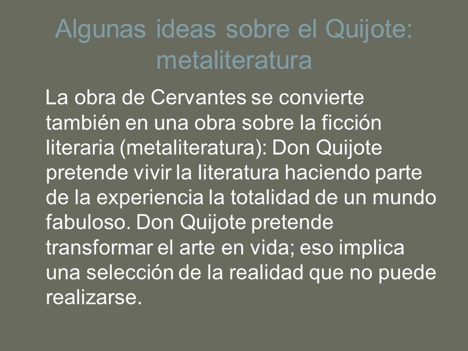 Algunas ideas sobre el Quijote: metaliteratura La obra de Cervantes se convierte también en una obra sobre la ficción literaria (metaliteratura): Don