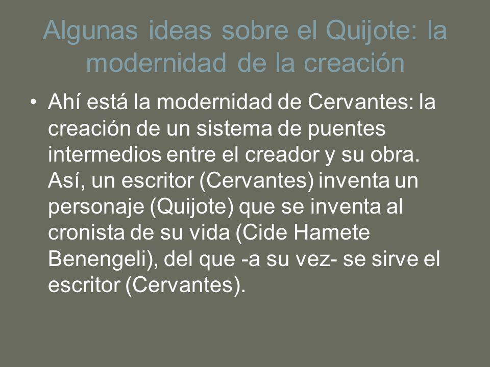 Algunas ideas sobre el Quijote: la modernidad de la creación Ahí está la modernidad de Cervantes: la creación de un sistema de puentes intermedios ent