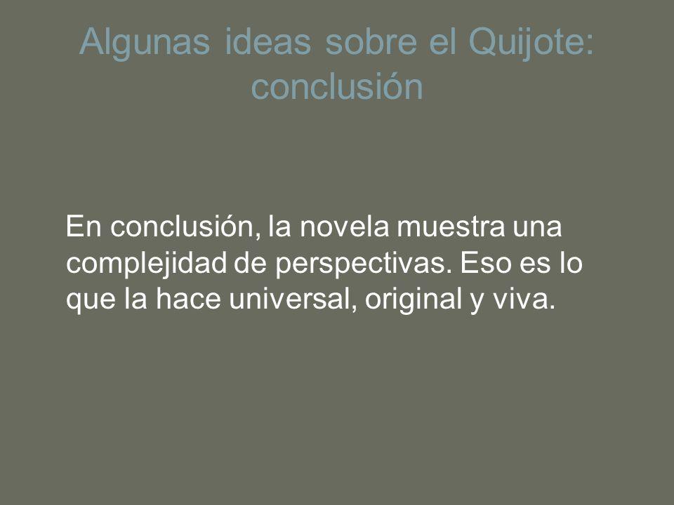 Algunas ideas sobre el Quijote: conclusión En conclusión, la novela muestra una complejidad de perspectivas. Eso es lo que la hace universal, original