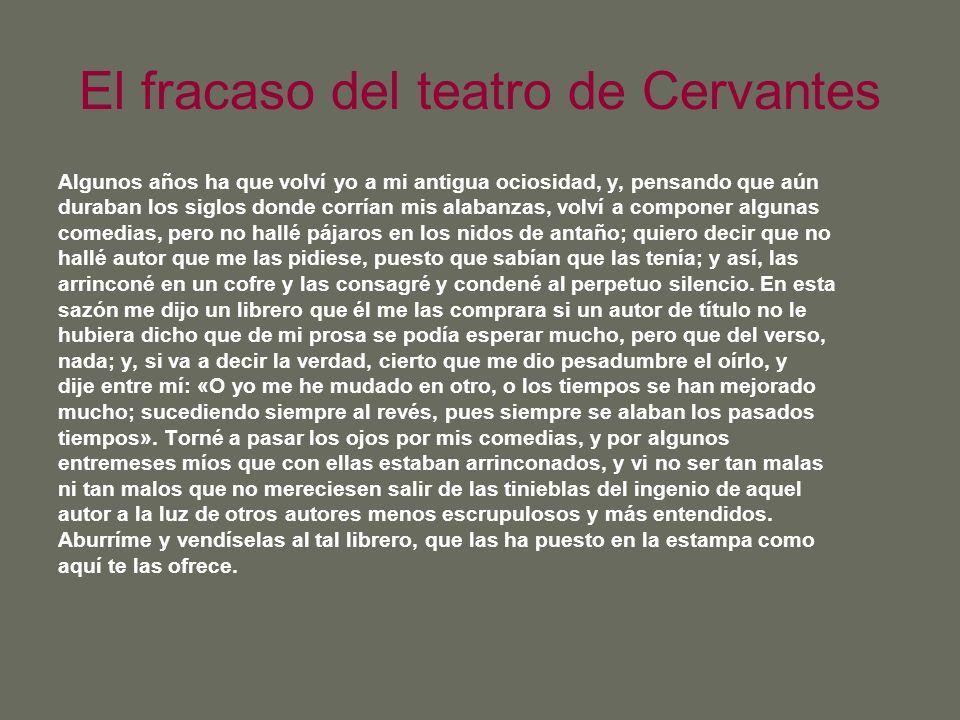 El fracaso del teatro de Cervantes Algunos años ha que volví yo a mi antigua ociosidad, y, pensando que aún duraban los siglos donde corrían mis alaba
