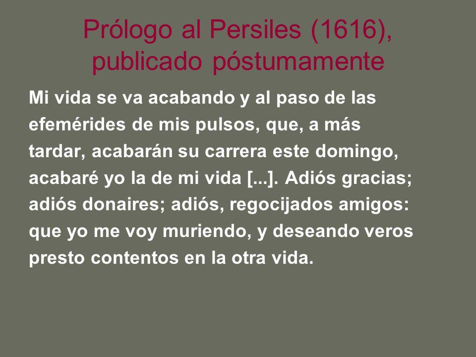 Prólogo al Persiles (1616), publicado póstumamente Mi vida se va acabando y al paso de las efemérides de mis pulsos, que, a más tardar, acabarán su ca