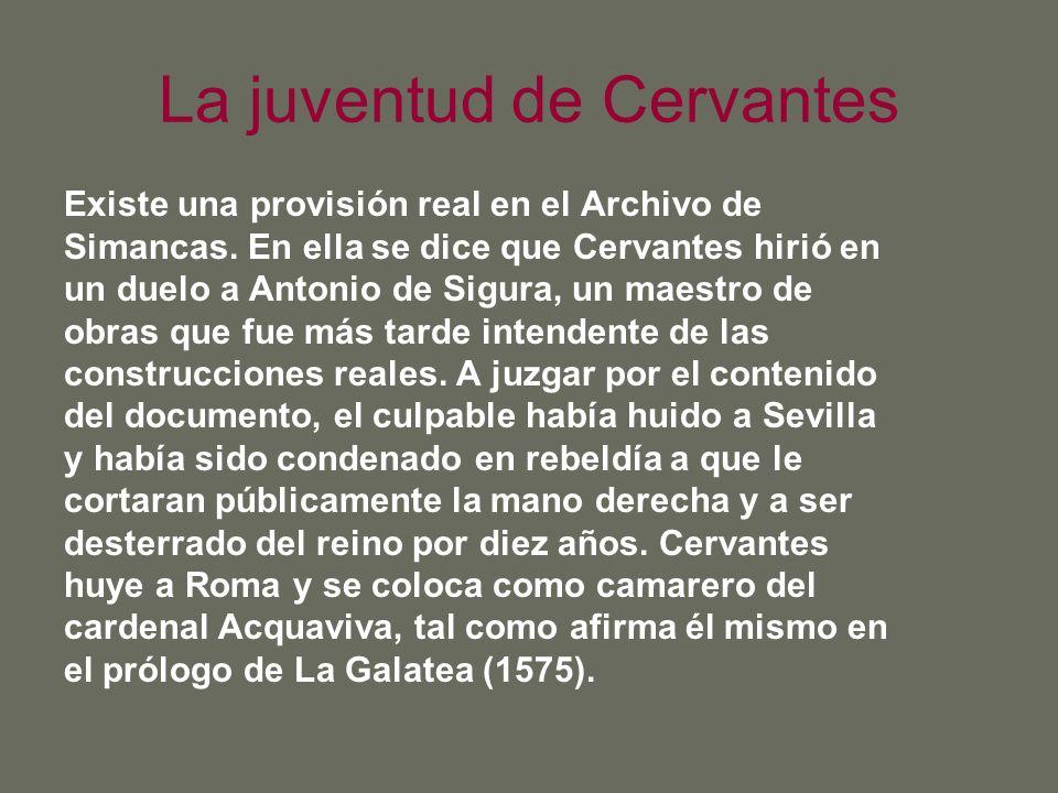 La juventud de Cervantes Existe una provisión real en el Archivo de Simancas. En ella se dice que Cervantes hirió en un duelo a Antonio de Sigura, un