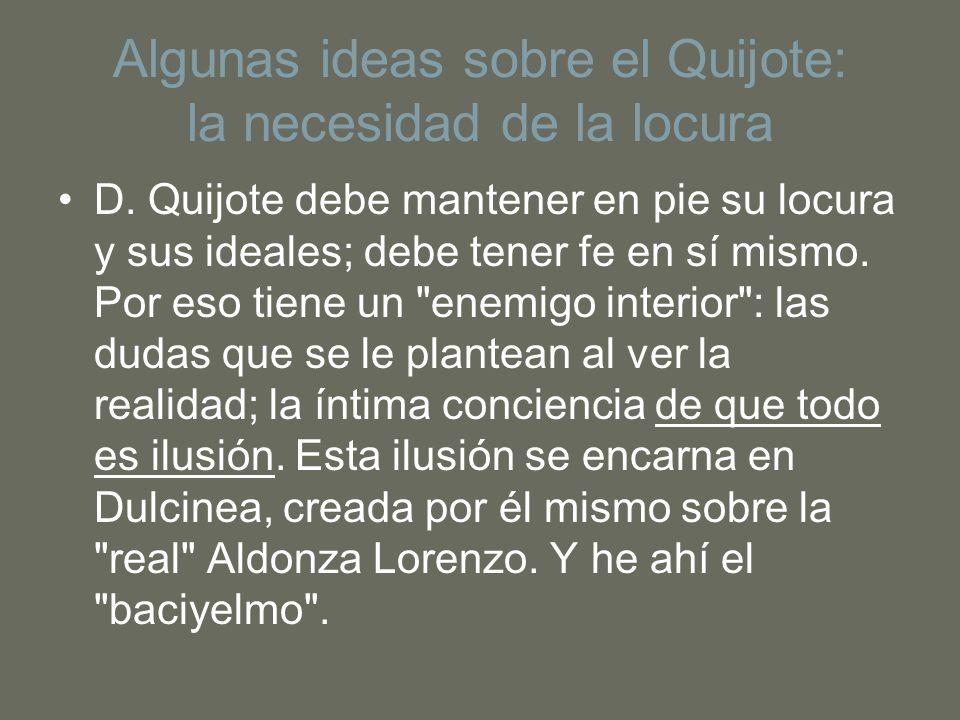 Algunas ideas sobre el Quijote: la necesidad de la locura D. Quijote debe mantener en pie su locura y sus ideales; debe tener fe en sí mismo. Por eso