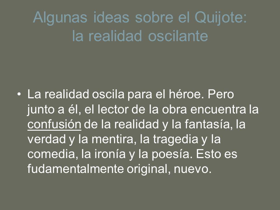 Algunas ideas sobre el Quijote: la realidad oscilante La realidad oscila para el héroe. Pero junto a él, el lector de la obra encuentra la confusión d