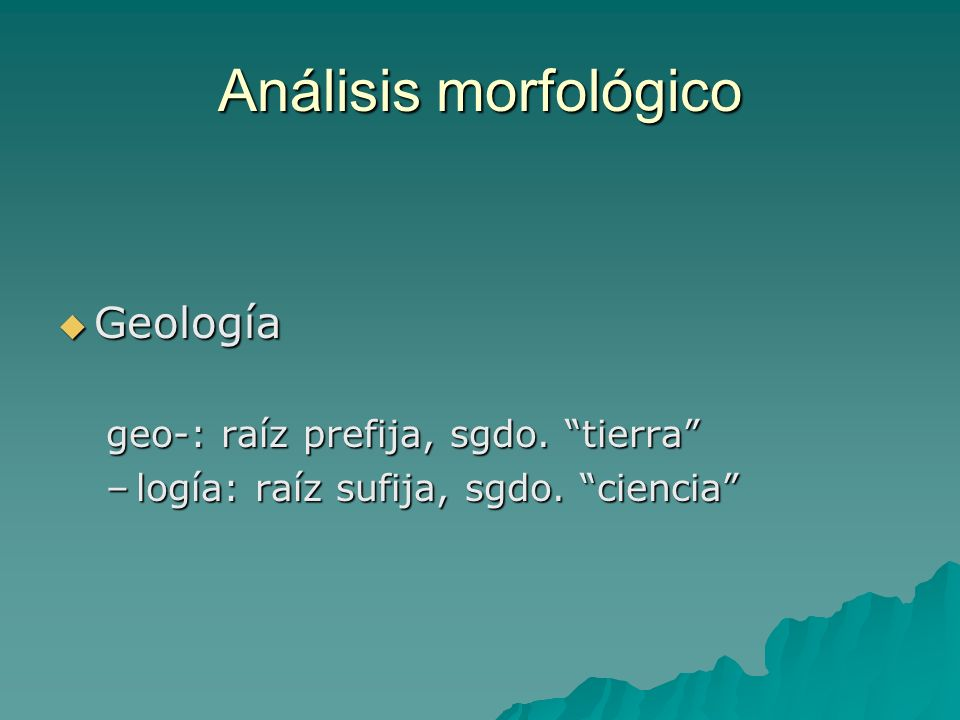 Análisis morfológico Geología Geología geo-: raíz prefija, sgdo. tierra –logía: raíz sufija, sgdo. ciencia