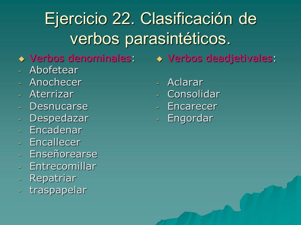 Ejercicio 22. Clasificación de verbos parasintéticos. Verbos denominales: Verbos denominales: - Abofetear - Anochecer - Aterrizar - Desnucarse - Despe