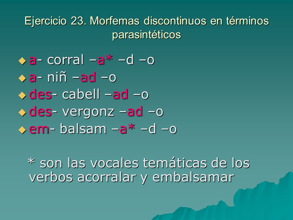 Ejercicio 23. Morfemas discontinuos en términos parasintéticos a- corral –a* –d –o a- corral –a* –d –o a- niñ –ad –o a- niñ –ad –o des- cabell –ad –o