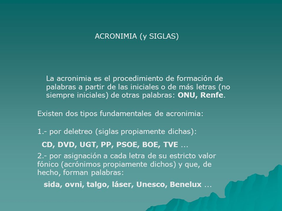 PROCEDIMIENTOS DE CREACIÓN DE PALABRAS 1.COMPOSICIÓN - Compuestos ortográficos: sacapuntas - Compuestos sintagmáticos: hombre rana 2.DERIVACIÓN: prefijos o sufijos; florero, antesala 3.PARASÍNTESIS: prefijo y sufijo a la vez; entrampar 4.ACRONIMIA (Y SIGLAS): -por deletreo (CD) (siglas) -por valor fónico (sida) (acrónimos)