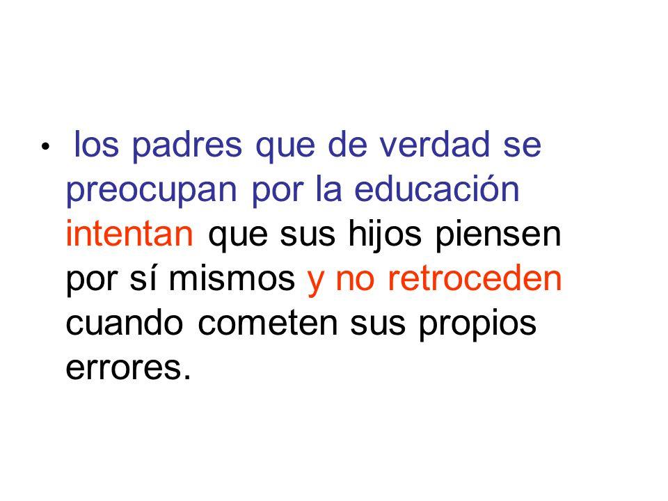 los padres que de verdad se preocupan por la educación intentan que sus hijos piensen por sí mismos y no retroceden cuando cometen sus propios errores