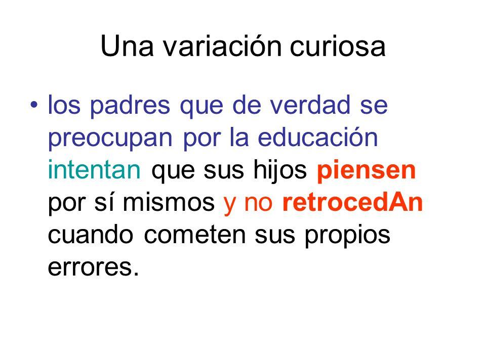 Una variación curiosa los padres que de verdad se preocupan por la educación intentan que sus hijos piensen por sí mismos y no retrocedAn cuando comet
