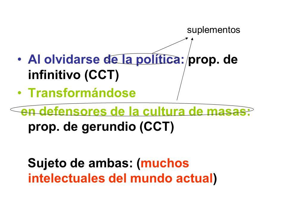 suplementos Al olvidarse de la política: prop. de infinitivo (CCT) Transformándose en defensores de la cultura de masas: prop. de gerundio (CCT) Sujet