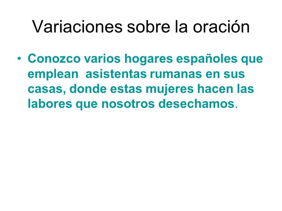 Variaciones sobre la oración Conozco varios hogares españoles que emplean asistentas rumanas en sus casas, donde estas mujeres hacen las labores que n