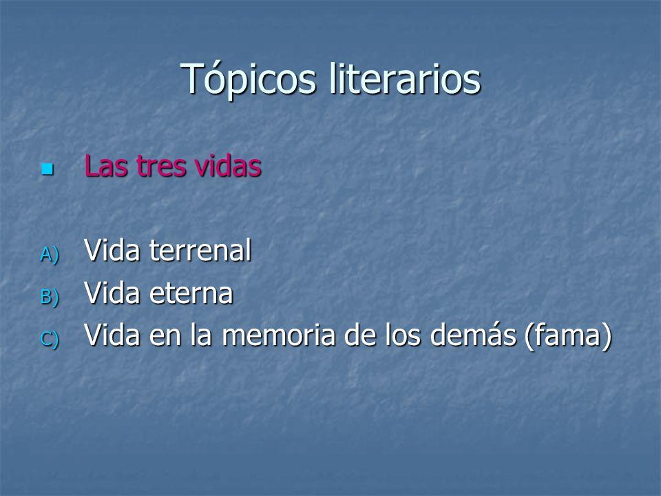 Tópicos literarios Las tres vidas Las tres vidas A) Vida terrenal B) Vida eterna C) Vida en la memoria de los demás (fama)
