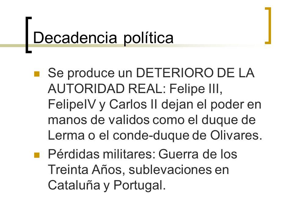 Decadencia política Se produce un DETERIORO DE LA AUTORIDAD REAL: Felipe III, FelipeIV y Carlos II dejan el poder en manos de validos como el duque de