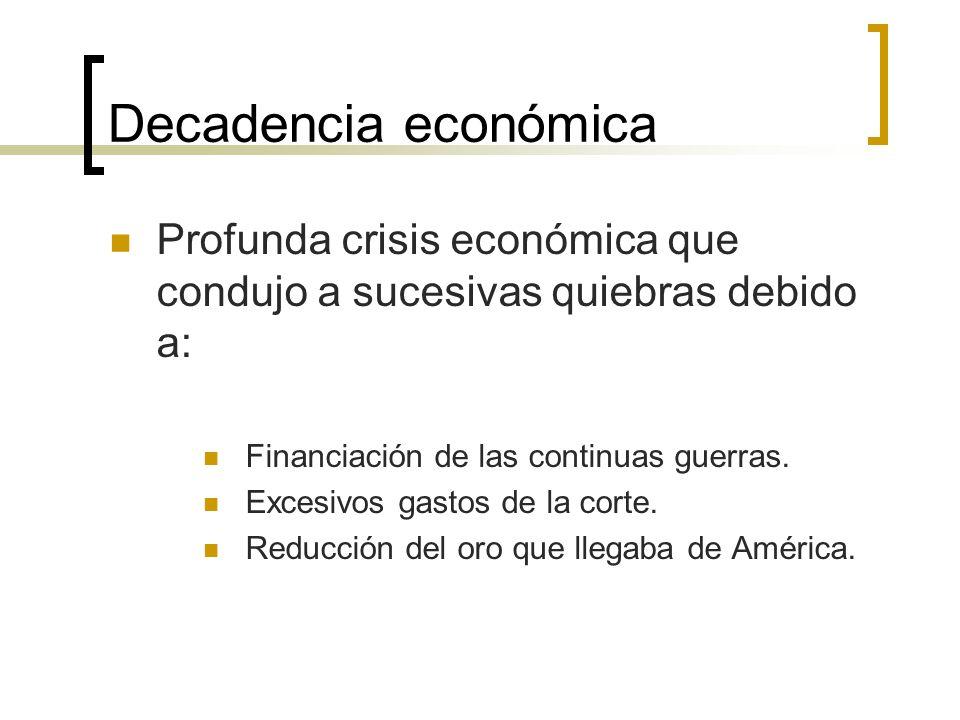 Decadencia económica Profunda crisis económica que condujo a sucesivas quiebras debido a: Financiación de las continuas guerras. Excesivos gastos de l
