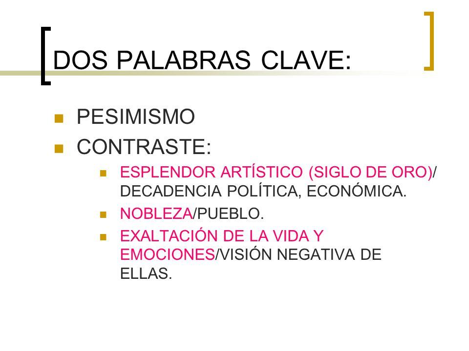 DOS PALABRAS CLAVE: PESIMISMO CONTRASTE: ESPLENDOR ARTÍSTICO (SIGLO DE ORO)/ DECADENCIA POLÍTICA, ECONÓMICA. NOBLEZA/PUEBLO. EXALTACIÓN DE LA VIDA Y E