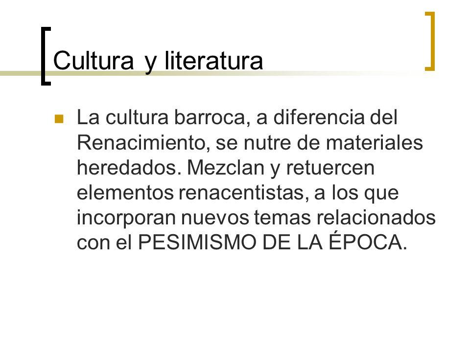 Cultura y literatura La cultura barroca, a diferencia del Renacimiento, se nutre de materiales heredados. Mezclan y retuercen elementos renacentistas,