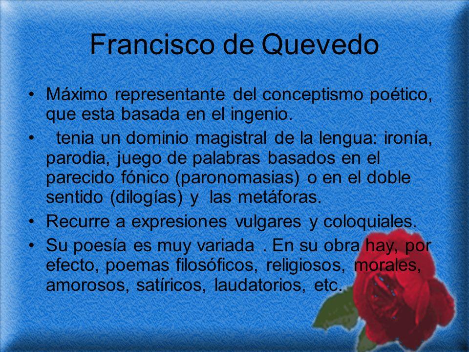 Francisco de Quevedo Máximo representante del conceptismo poético, que esta basada en el ingenio. tenia un dominio magistral de la lengua: ironía, par