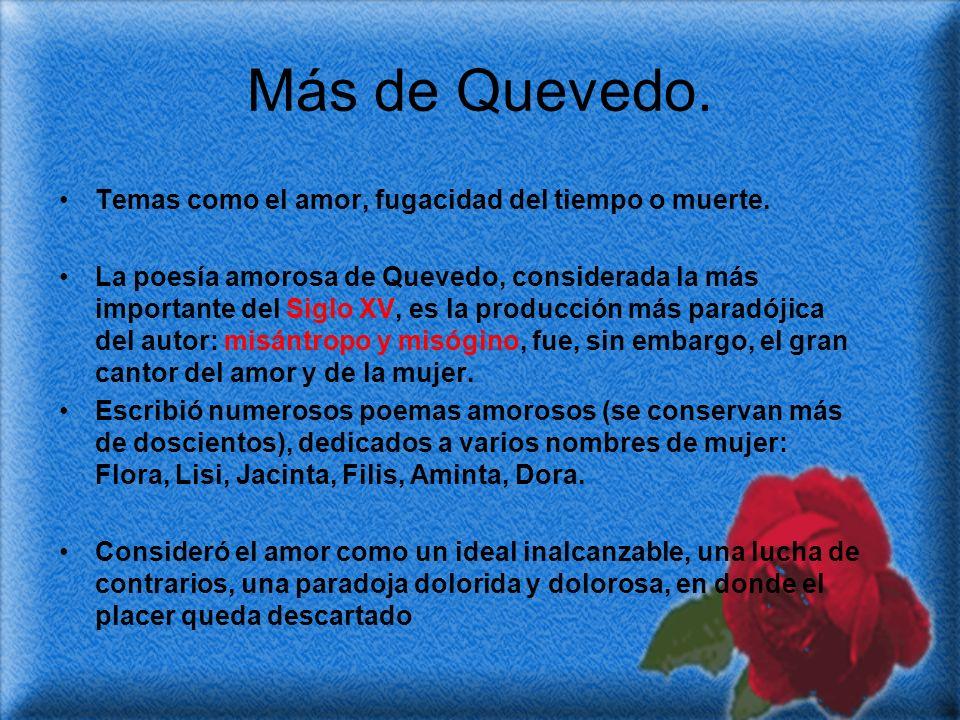 Más de Quevedo. Temas como el amor, fugacidad del tiempo o muerte. La poesía amorosa de Quevedo, considerada la más importante del Siglo XV, es la pro