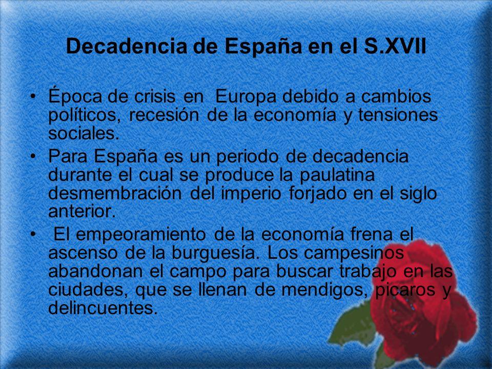 Decadencia de España en el S.XVII Época de crisis en Europa debido a cambios políticos, recesión de la economía y tensiones sociales. Para España es u