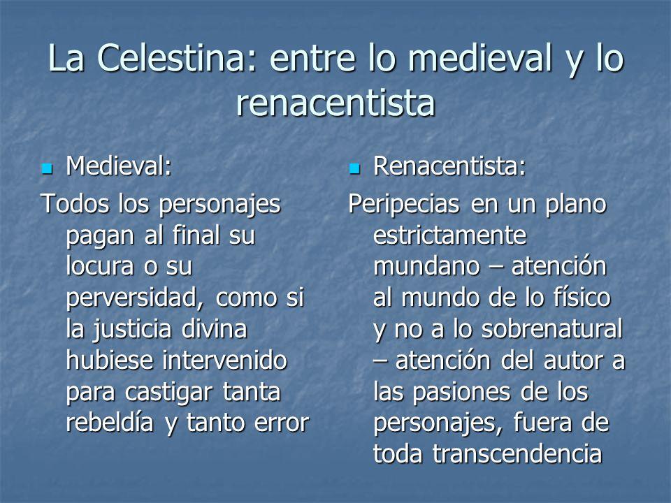 La Celestina: entre lo medieval y lo renacentista Medieval: Medieval: Todos los personajes pagan al final su locura o su perversidad, como si la justi