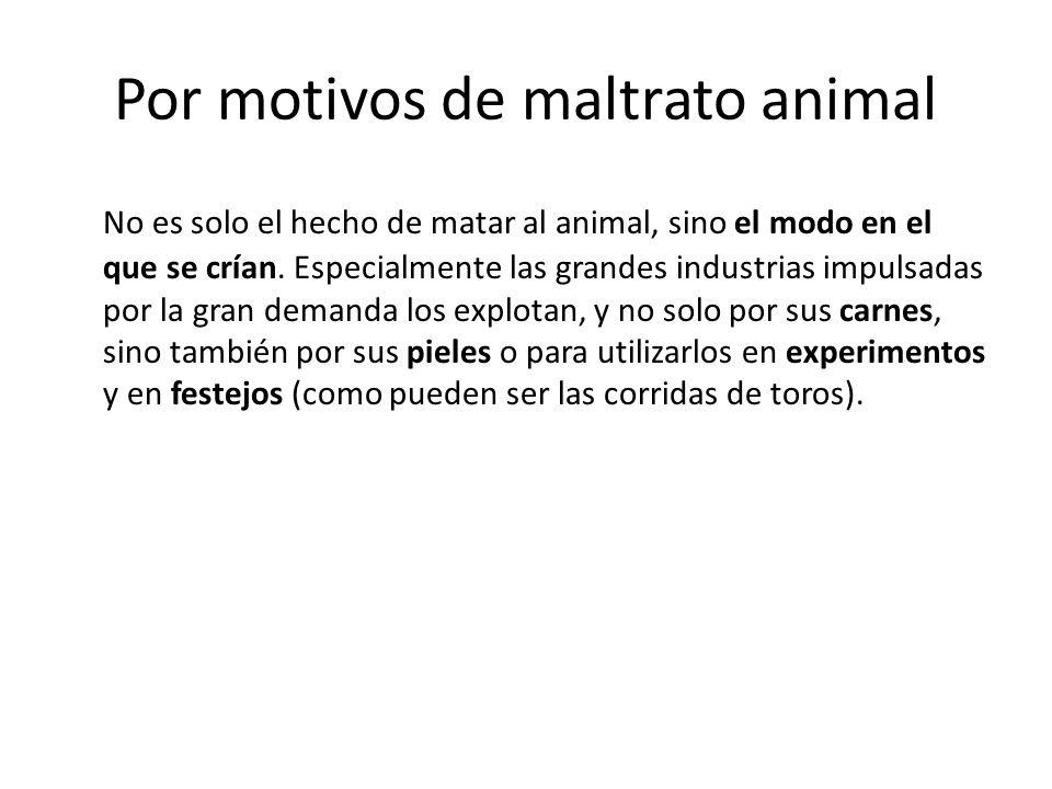 Por motivos de maltrato animal No es solo el hecho de matar al animal, sino el modo en el que se crían. Especialmente las grandes industrias impulsada
