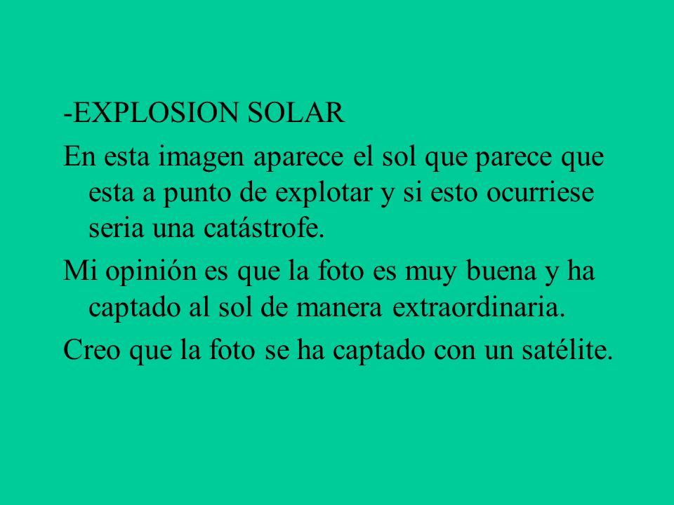 -EXPLOSION SOLAR En esta imagen aparece el sol que parece que esta a punto de explotar y si esto ocurriese seria una catástrofe.