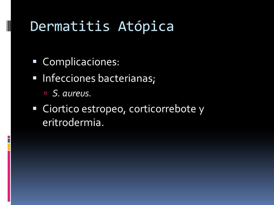 Dermatitis Atópica Complicaciones: Infecciones bacterianas; S. aureus. Ciortico estropeo, corticorrebote y eritrodermia.