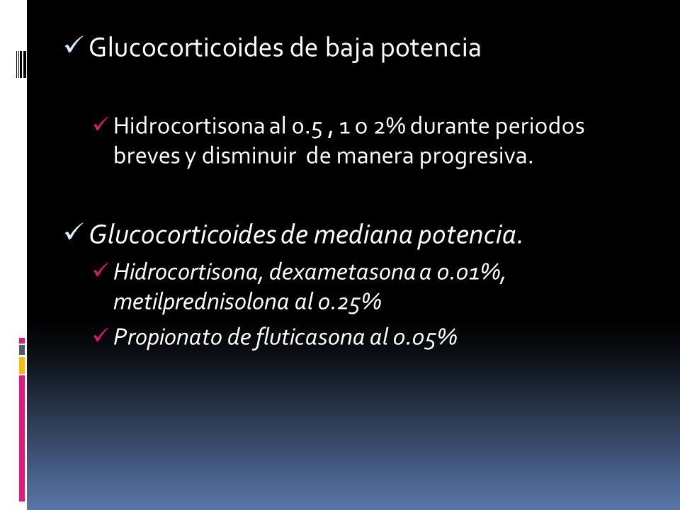 Glucocorticoides de baja potencia Hidrocortisona al 0.5, 1 o 2% durante periodos breves y disminuir de manera progresiva. Glucocorticoides de mediana
