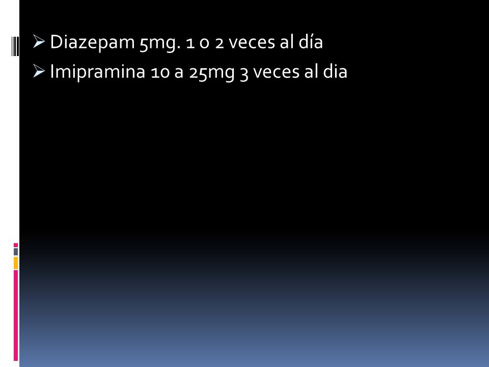 Diazepam 5mg. 1 o 2 veces al día Imipramina 10 a 25mg 3 veces al dia