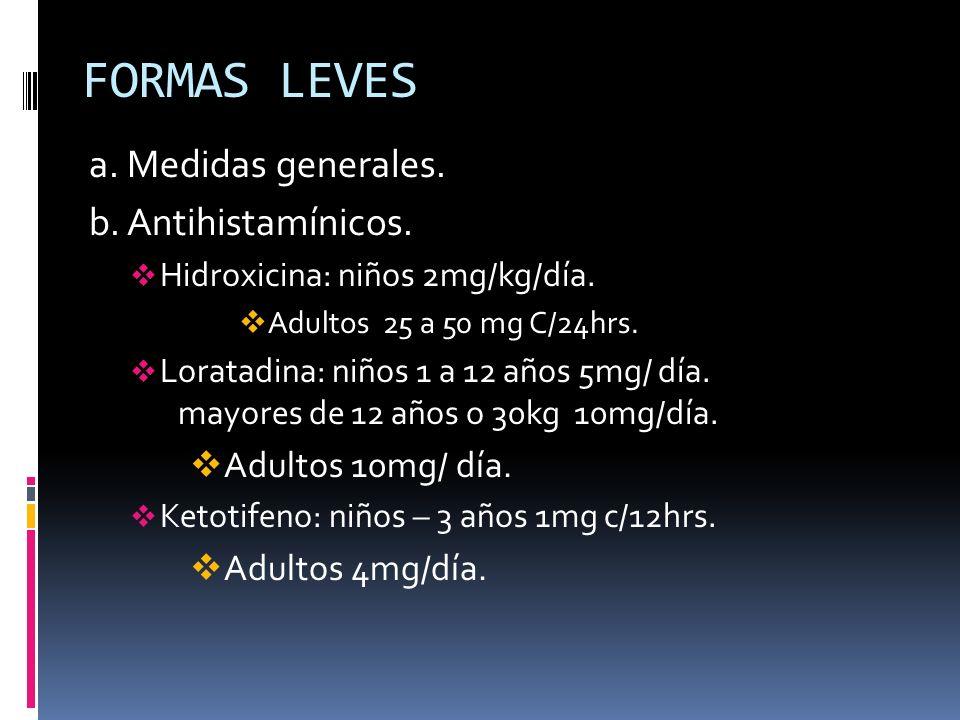 FORMAS LEVES a. Medidas generales. b. Antihistamínicos. Hidroxicina: niños 2mg/kg/día. Adultos 25 a 50 mg C/24hrs. Loratadina: niños 1 a 12 años 5mg/